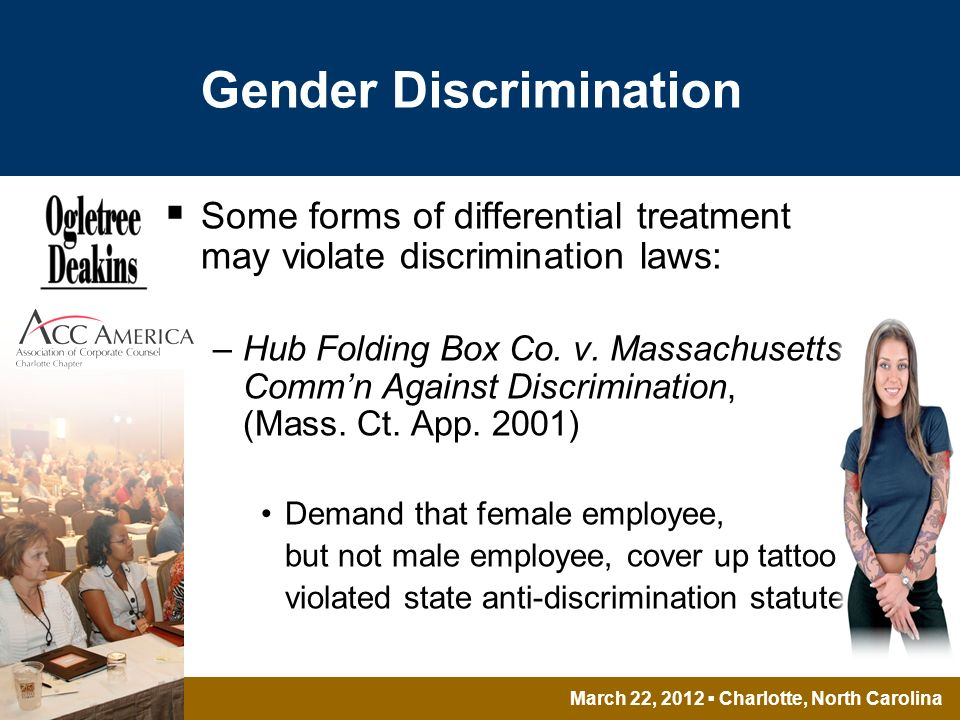 March 22, 2012 Charlotte, North Carolina Gender Discrimination Some forms of differential treatment may violate discrimination laws: –Hub Folding Box Co.
