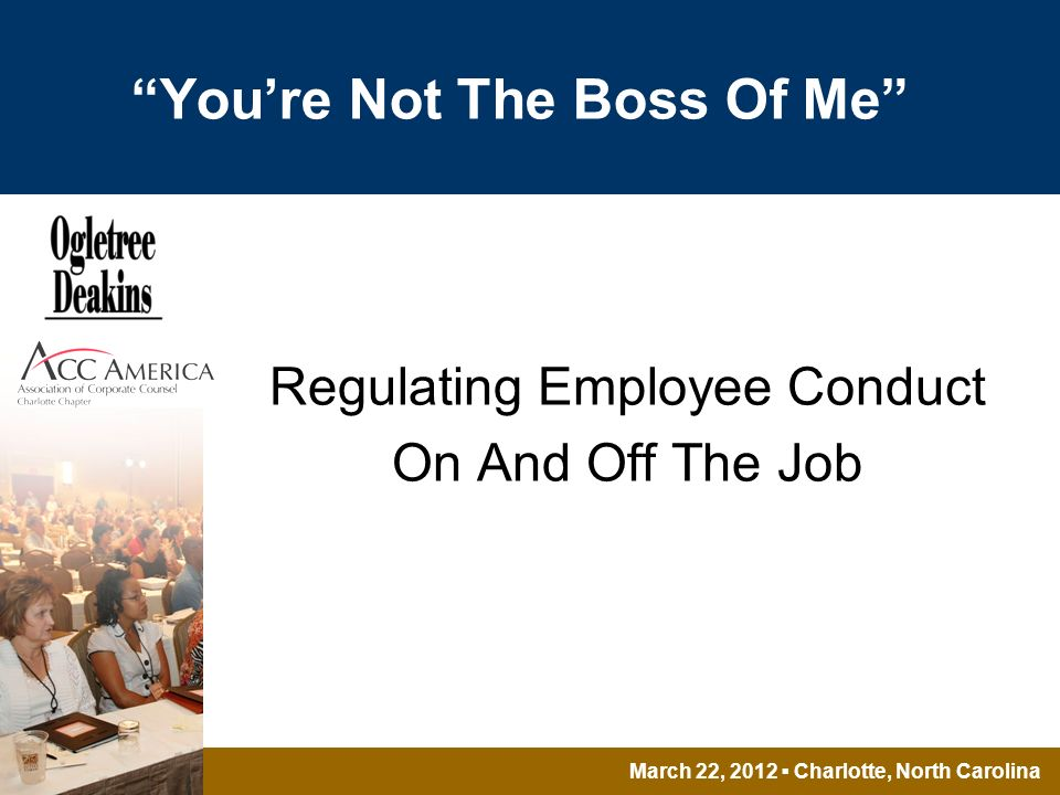 March 22, 2012 Charlotte, North Carolina Youre Not The Boss Of Me Regulating Employee Conduct On And Off The Job