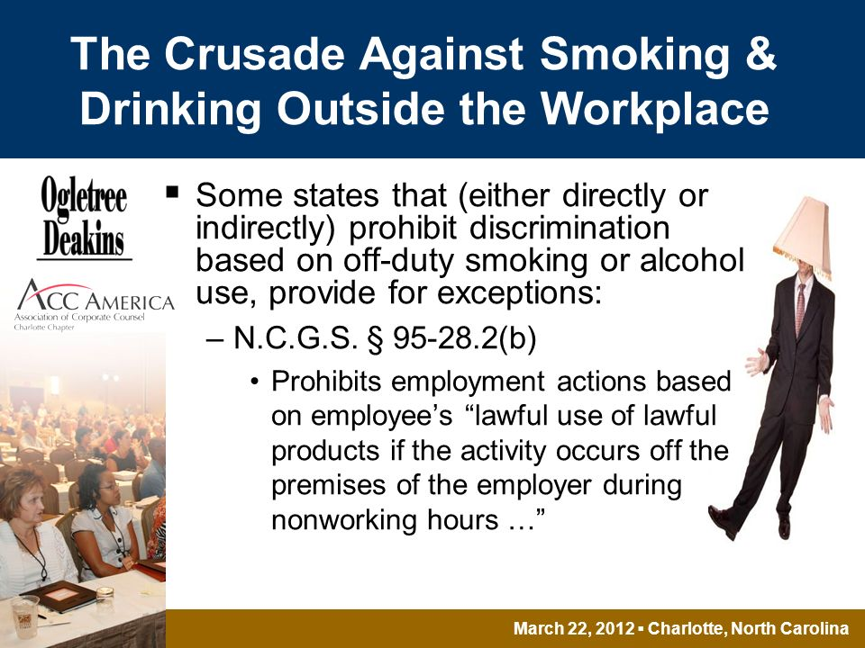 March 22, 2012 Charlotte, North Carolina The Crusade Against Smoking & Drinking Outside the Workplace Some states that (either directly or indirectly) prohibit discrimination based on off-duty smoking or alcohol use, provide for exceptions: –N.C.G.S.