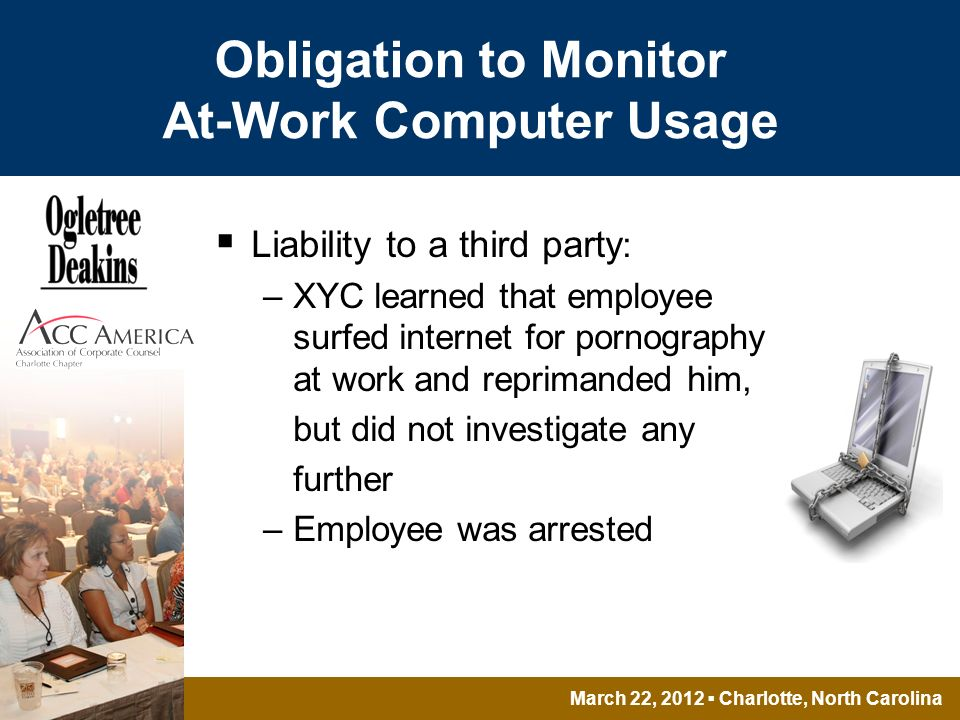 March 22, 2012 Charlotte, North Carolina Obligation to Monitor At-Work Computer Usage Liability to a third party : –XYC learned that employee surfed internet for pornography at work and reprimanded him, but did not investigate any further –Employee was arrested