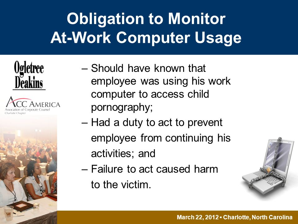 March 22, 2012 Charlotte, North Carolina Obligation to Monitor At-Work Computer Usage –Should have known that employee was using his work computer to access child pornography; –Had a duty to act to prevent employee from continuing his activities; and –Failure to act caused harm to the victim.
