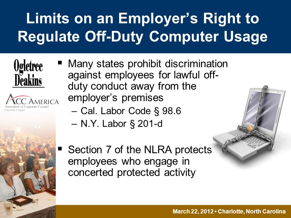 March 22, 2012 Charlotte, North Carolina Limits on an Employers Right to Regulate Off-Duty Computer Usage Many states prohibit discrimination against employees for lawful off- duty conduct away from the employers premises –Cal.