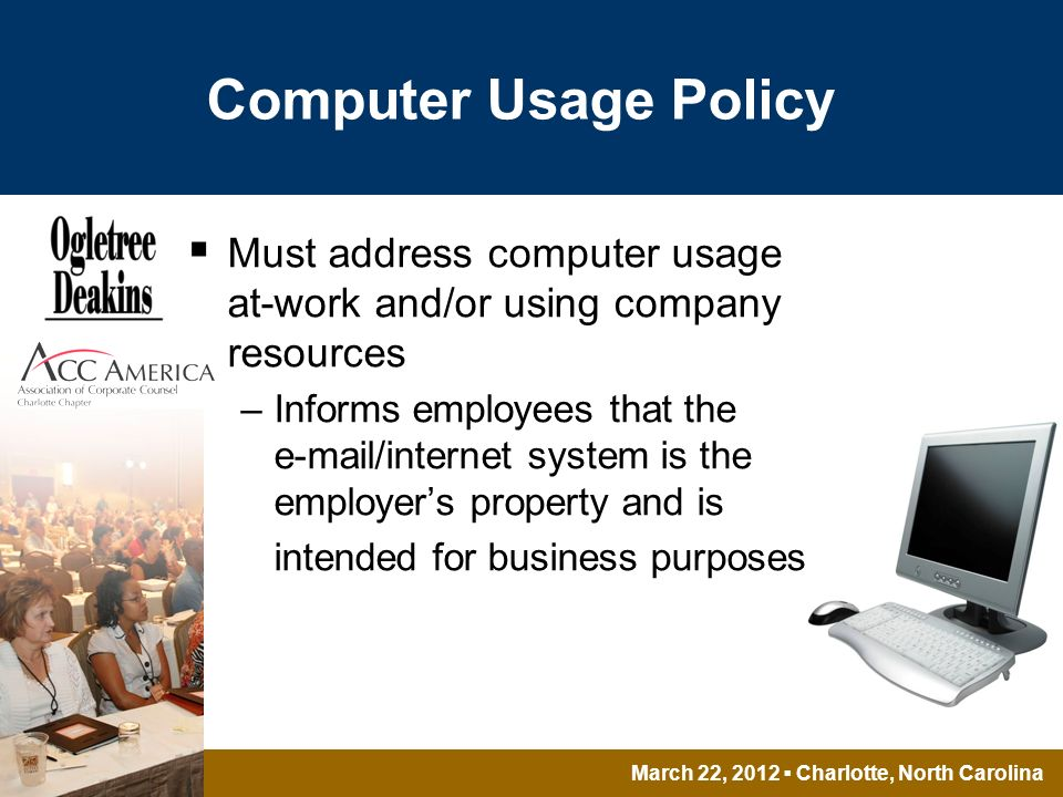March 22, 2012 Charlotte, North Carolina Computer Usage Policy Must address computer usage at-work and/or using company resources –Informs employees that the e-mail/internet system is the employers property and is intended for business purposes