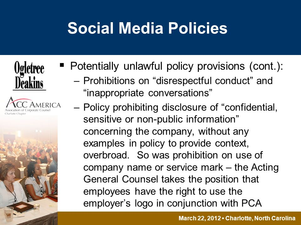March 22, 2012 Charlotte, North Carolina Social Media Policies Potentially unlawful policy provisions (cont.): –Prohibitions on disrespectful conduct and inappropriate conversations –Policy prohibiting disclosure of confidential, sensitive or non-public information concerning the company, without any examples in policy to provide context, overbroad.