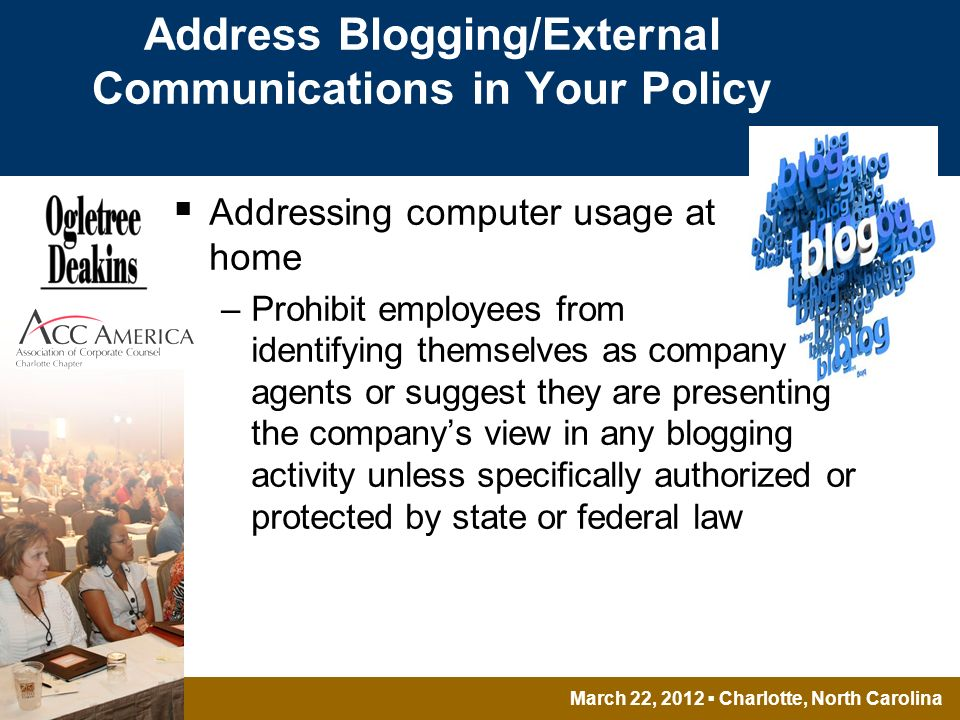 March 22, 2012 Charlotte, North Carolina Address Blogging/External Communications in Your Policy Addressing computer usage at home –Prohibit employees from identifying themselves as company agents or suggest they are presenting the companys view in any blogging activity unless specifically authorized or protected by state or federal law