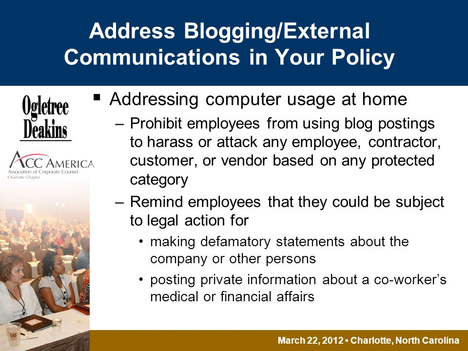 March 22, 2012 Charlotte, North Carolina Address Blogging/External Communications in Your Policy Addressing computer usage at home –Prohibit employees from using blog postings to harass or attack any employee, contractor, customer, or vendor based on any protected category –Remind employees that they could be subject to legal action for making defamatory statements about the company or other persons posting private information about a co-workers medical or financial affairs