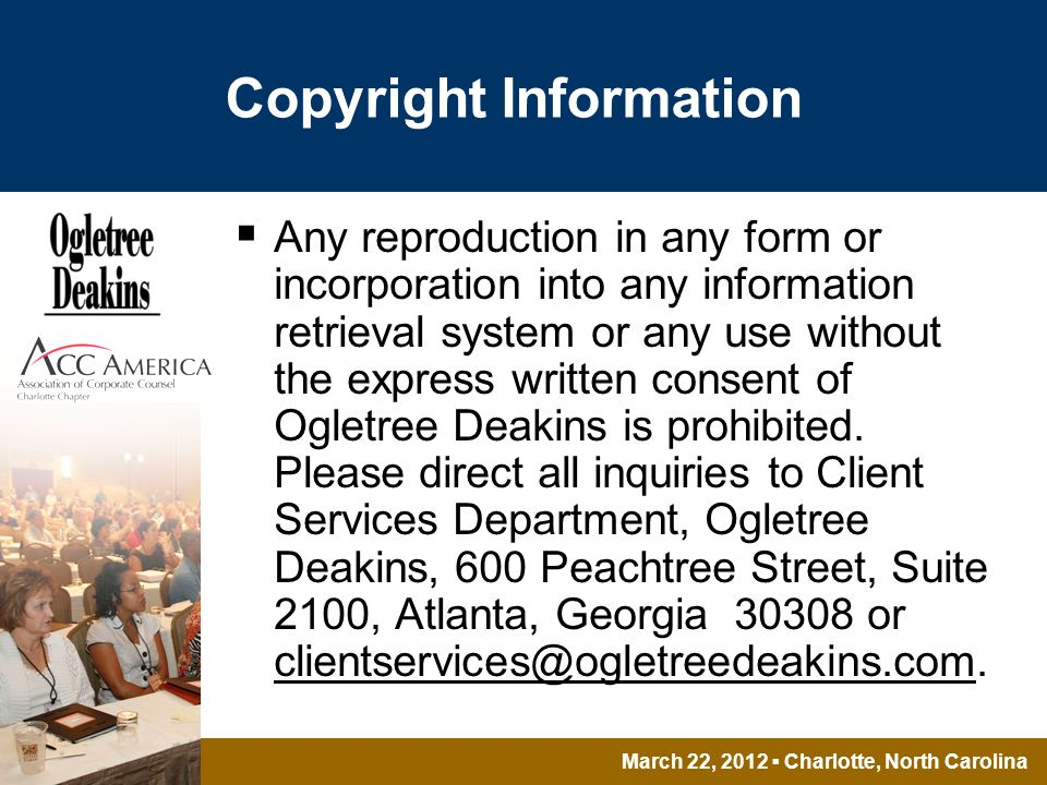 March 22, 2012 Charlotte, North Carolina Copyright Information Any reproduction in any form or incorporation into any information retrieval system or any use without the express written consent of Ogletree Deakins is prohibited.
