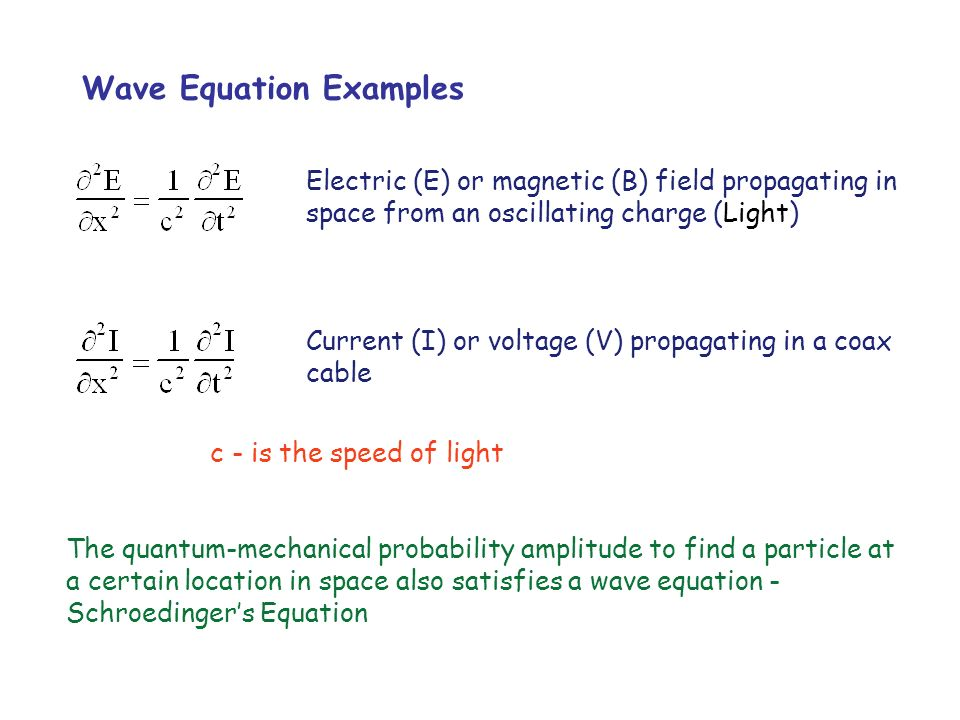 Wave Equation Examples Electric (E) or magnetic (B) field propagating in space from an oscillating charge (Light) Current (I) or voltage (V) propagati
