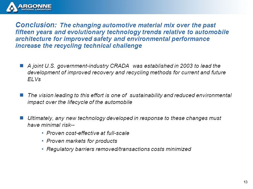 13 Conclusion: The changing automotive material mix over the past fifteen years and evolutionary technology trends relative to automobile architecture for improved safety and environmental performance increase the recycling technical challenge A joint U.S.