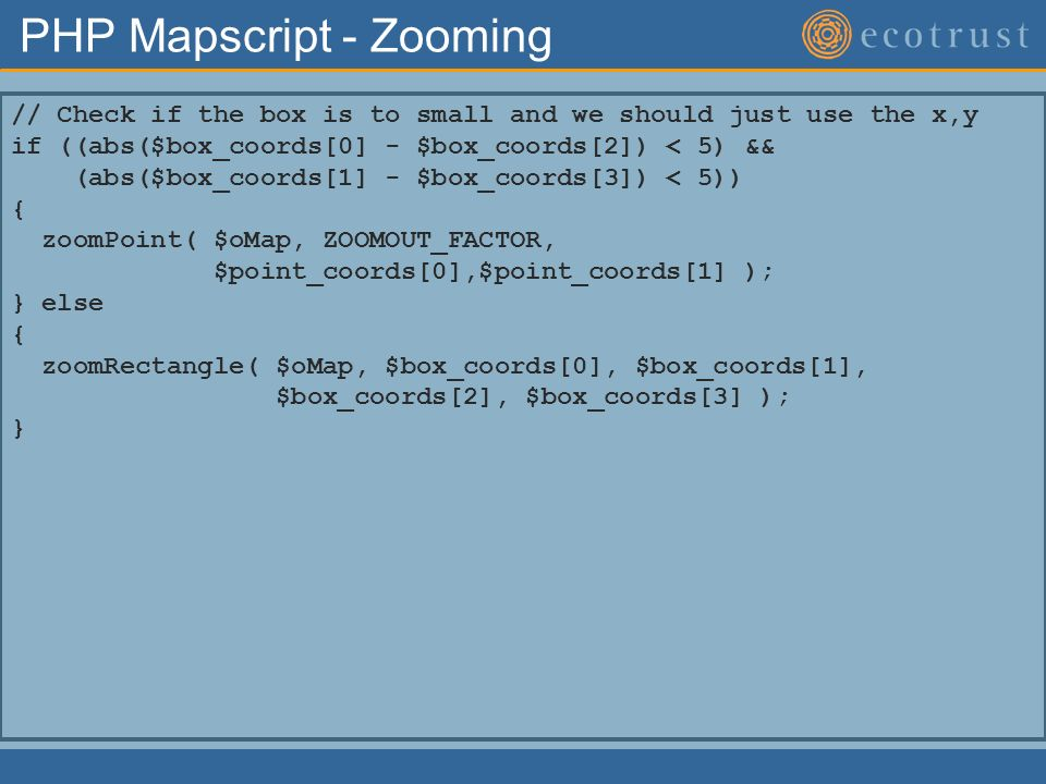PHP Mapscript - Zooming // Check if the box is to small and we should just use the x,y if ((abs($box_coords[0] - $box_coords[2]) < 5) && (abs($box_coords[1] - $box_coords[3]) < 5)) { zoomPoint( $oMap, ZOOMOUT_FACTOR, $point_coords[0],$point_coords[1] ); } else { zoomRectangle( $oMap, $box_coords[0], $box_coords[1], $box_coords[2], $box_coords[3] ); }