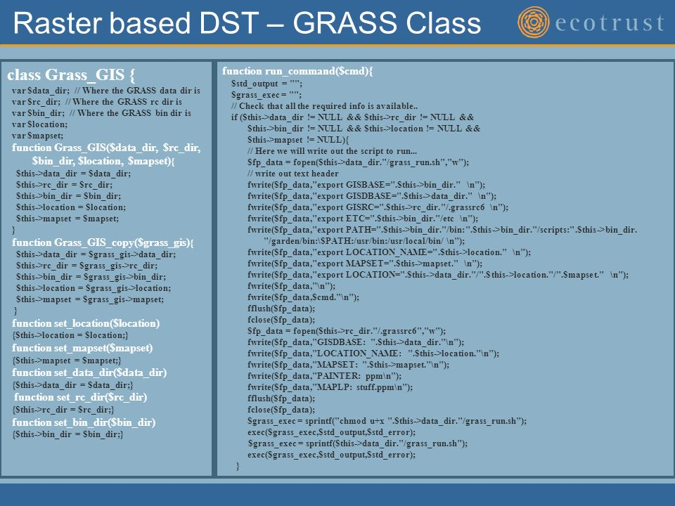 Raster based DST – GRASS Class class Grass_GIS { var $data_dir; // Where the GRASS data dir is var $rc_dir; // Where the GRASS rc dir is var $bin_dir; // Where the GRASS bin dir is var $location; var $mapset; function Grass_GIS($data_dir, $rc_dir, $bin_dir, $location, $mapset) { $this->data_dir = $data_dir; $this->rc_dir = $rc_dir; $this->bin_dir = $bin_dir; $this->location = $location; $this->mapset = $mapset; } function Grass_GIS_copy($grass_gis) { $this->data_dir = $grass_gis->data_dir; $this->rc_dir = $grass_gis->rc_dir; $this->bin_dir = $grass_gis->bin_dir; $this->location = $grass_gis->location; $this->mapset = $grass_gis->mapset; } function set_location($location) {$this->location = $location;} function set_mapset($mapset) {$this->mapset = $mapset;} function set_data_dir($data_dir) {$this->data_dir = $data_dir;} function set_rc_dir($rc_dir) {$this->rc_dir = $rc_dir;} function set_bin_dir($bin_dir) {$this->bin_dir = $bin_dir;} function run_command($cmd){ $std_output = ; $grass_exec = ; // Check that all the required info is available..
