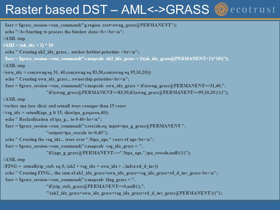 Raster based DST – AML GRASS $arr = $grass_session->run_command( g.region rast=owng_grass@PERMANENT ); echo Starting to process the Siuslaw data \n ; //AML step //AH2 = (ah_idx + 1) * 10 echo Creating ah2_idx_grass...