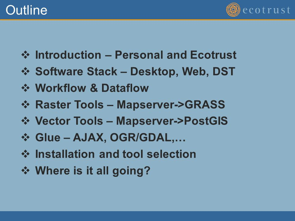 Outline Introduction – Personal and Ecotrust Software Stack – Desktop, Web, DST Workflow & Dataflow Raster Tools – Mapserver->GRASS Vector Tools – Mapserver->PostGIS Glue – AJAX, OGR/GDAL,… Installation and tool selection Where is it all going