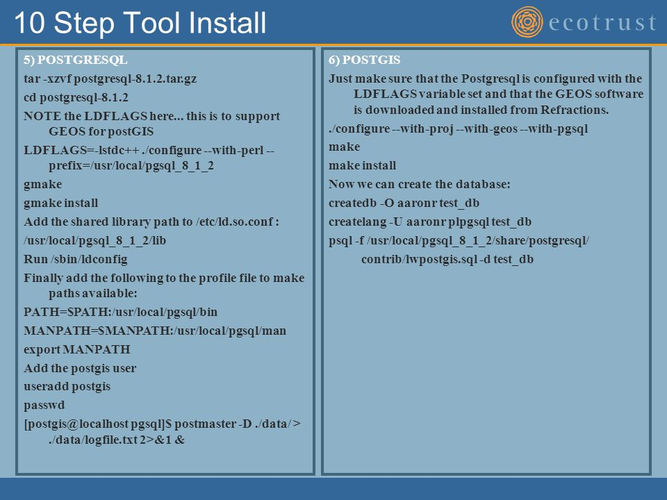 10 Step Tool Install 5) POSTGRESQL tar -xzvf postgresql-8.1.2.tar.gz cd postgresql-8.1.2 NOTE the LDFLAGS here...