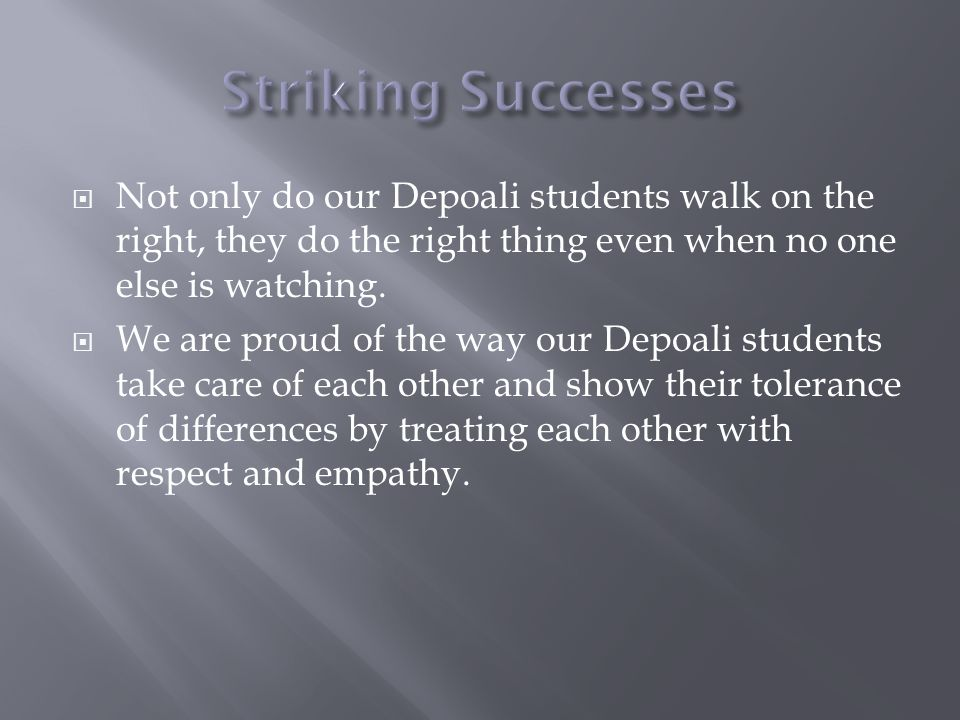 Not only do our Depoali students walk on the right, they do the right thing even when no one else is watching. We are proud of the way our Depoali stu