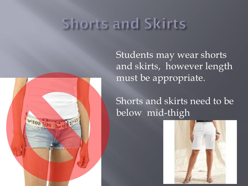 Students may wear shorts and skirts, however length must be appropriate. Shorts and skirts need to be below mid-thigh