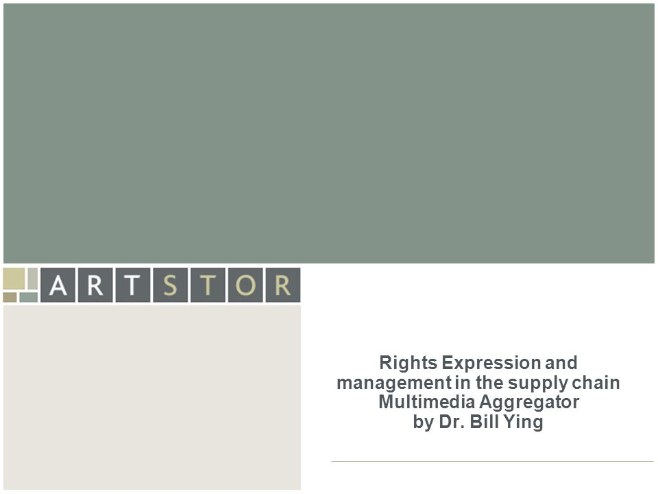 ArtSTOR Rights Expression and management in the supply chain Multimedia Aggregator by Dr. Bill Ying