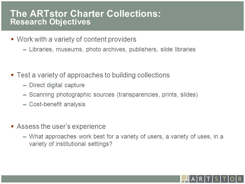 ArtSTOR The ARTstor Charter Collections: Research Objectives Work with a variety of content providers –Libraries, museums, photo archives, publishers,