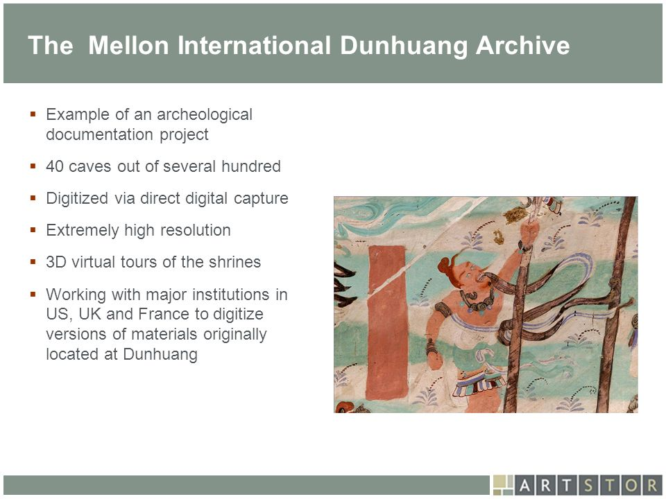 ArtSTOR The Mellon International Dunhuang Archive Example of an archeological documentation project 40 caves out of several hundred Digitized via dire