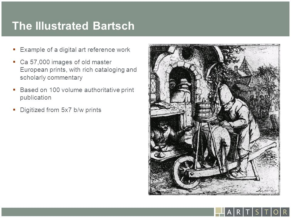 ArtSTOR The Illustrated Bartsch Example of a digital art reference work Ca 57,000 images of old master European prints, with rich cataloging and schol