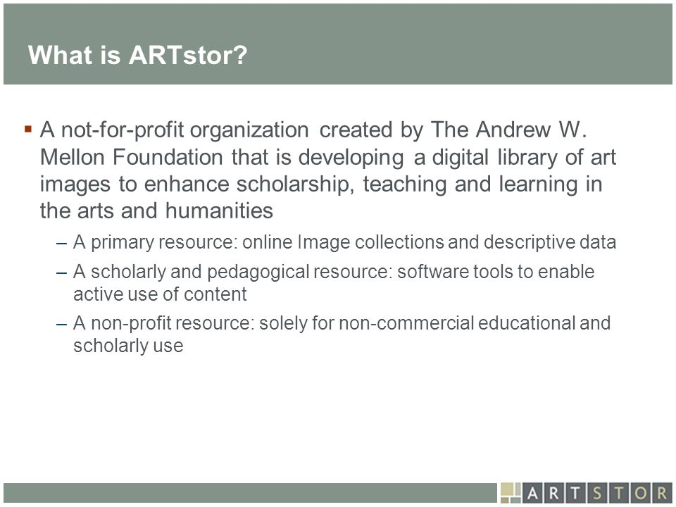 ArtSTOR What is ARTstor? A not-for-profit organization created by The Andrew W. Mellon Foundation that is developing a digital library of art images t