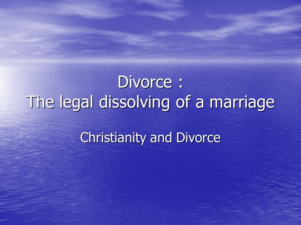 Divorce : The legal dissolving of a marriage Christianity and Divorce