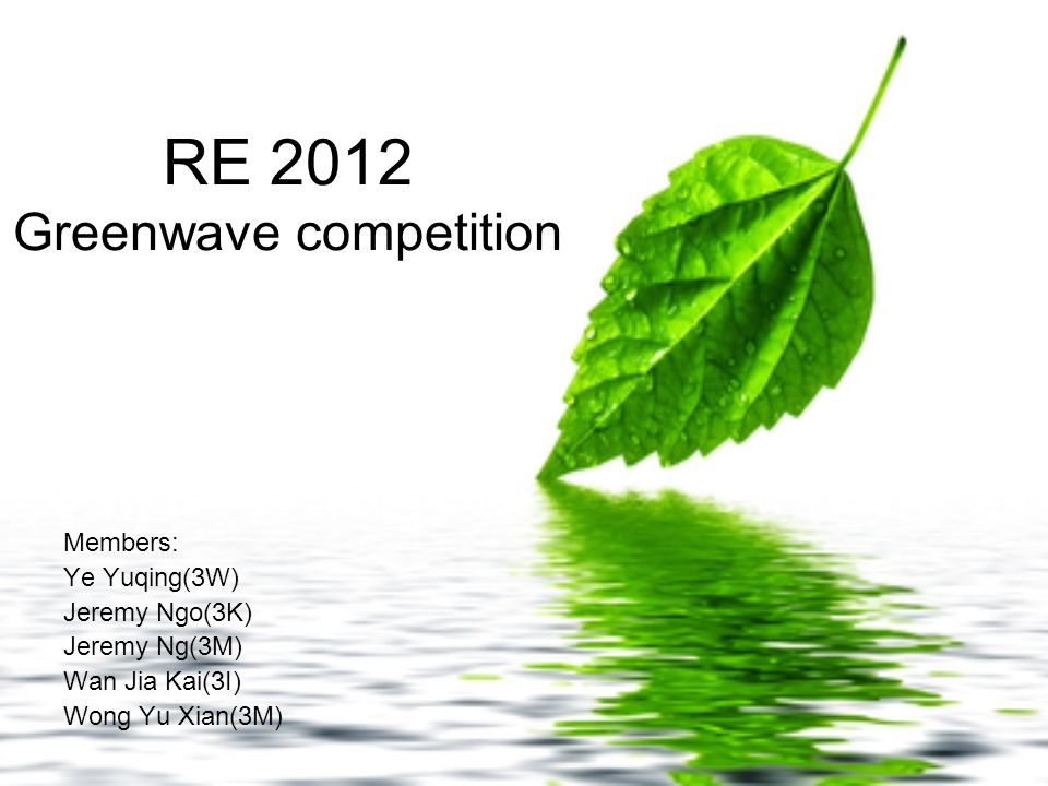 RE 2012 Greenwave competition Members: Ye Yuqing(3W) Jeremy Ngo(3K) Jeremy Ng(3M) Wan Jia Kai(3I) Wong Yu Xian(3M)