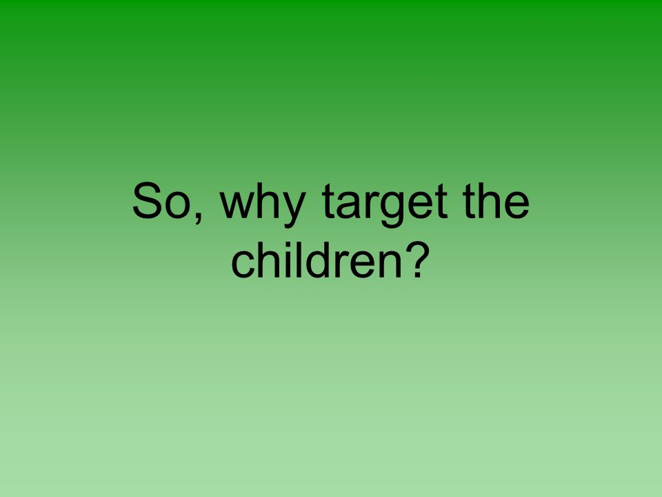 So, why target the children?