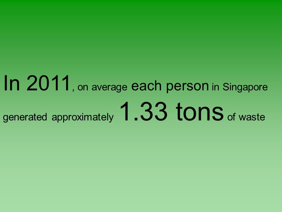 In 2011, on average each person in Singapore generated approximately 1.33 tons of waste