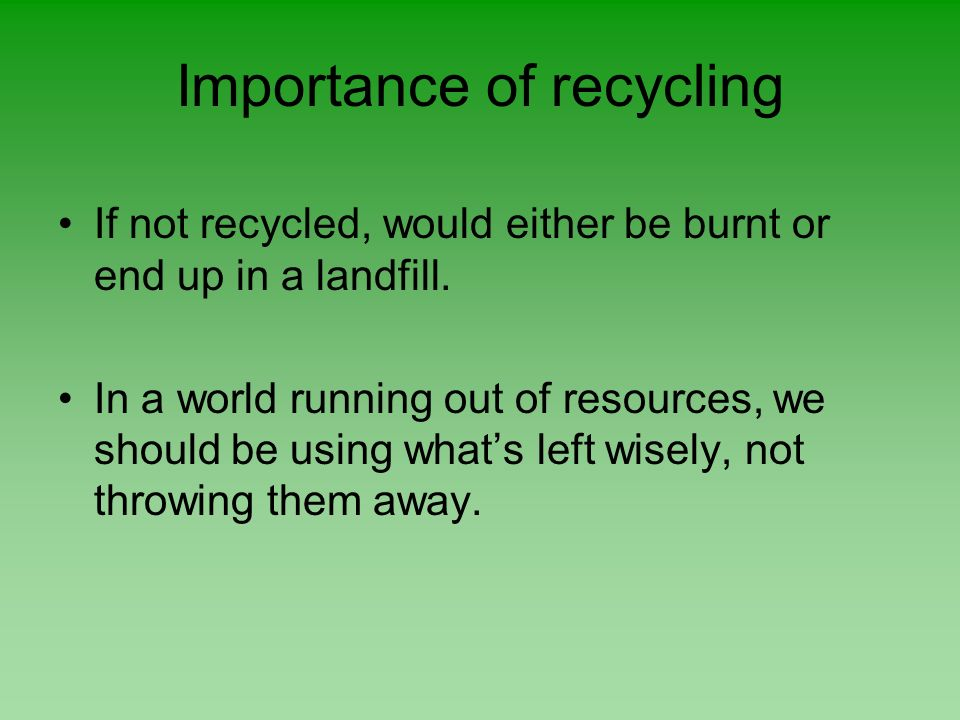 Importance of recycling If not recycled, would either be burnt or end up in a landfill. In a world running out of resources, we should be using whats