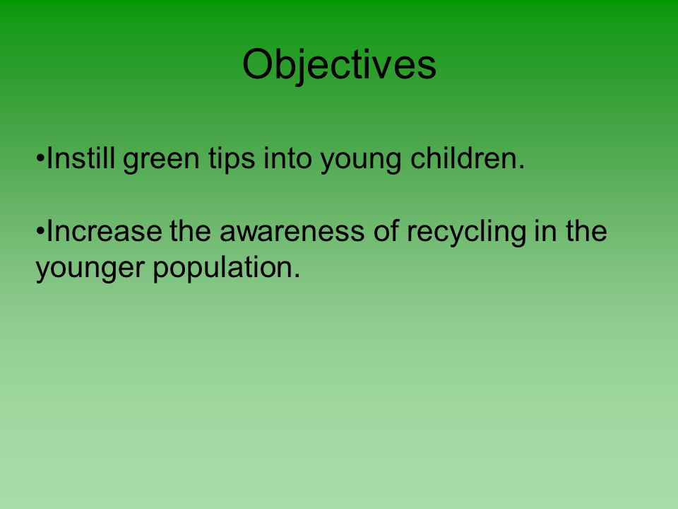 Objectives Instill green tips into young children. Increase the awareness of recycling in the younger population.