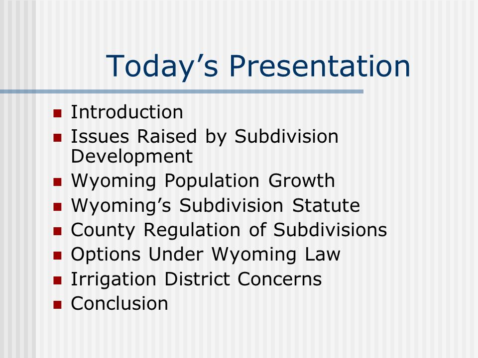 Todays Presentation Introduction Issues Raised by Subdivision Development Wyoming Population Growth Wyomings Subdivision Statute County Regulation of Subdivisions Options Under Wyoming Law Irrigation District Concerns Conclusion