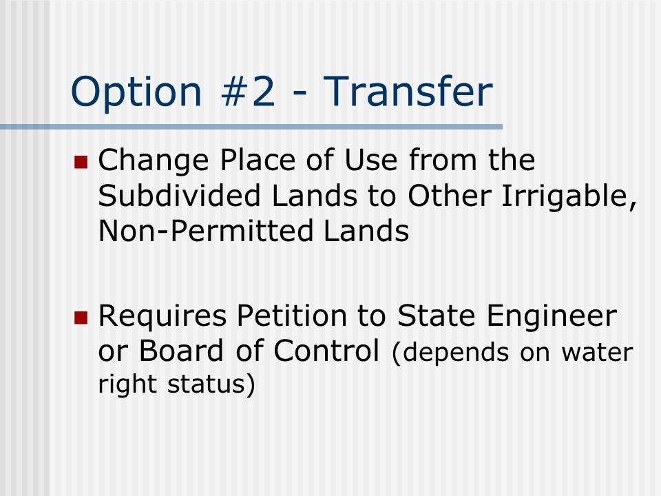 Option #2 - Transfer Change Place of Use from the Subdivided Lands to Other Irrigable, Non-Permitted Lands Requires Petition to State Engineer or Board of Control (depends on water right status)