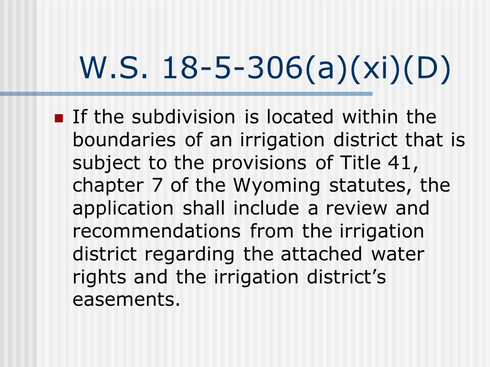 W.S. 18-5-306(a)(xi)(D) If the subdivision is located within the boundaries of an irrigation district that is subject to the provisions of Title 41, c