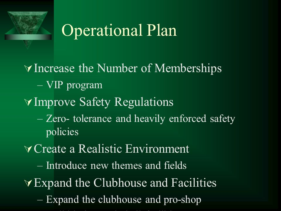 Operational Plan Increase the Number of Memberships –VIP program Improve Safety Regulations –Zero- tolerance and heavily enforced safety policies Crea