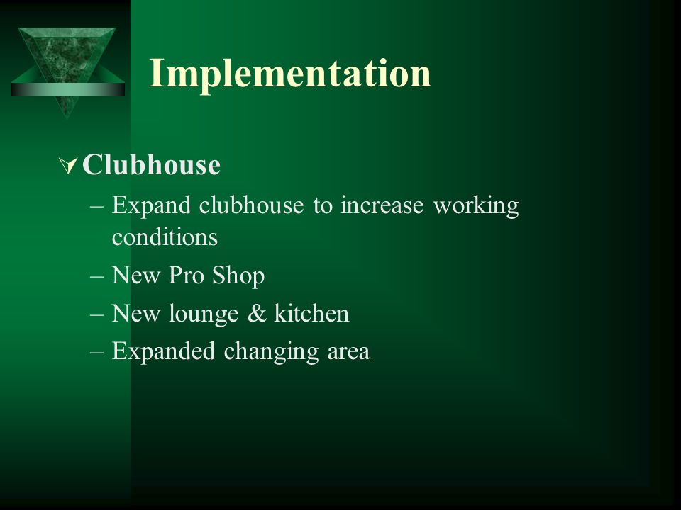 Implementation Clubhouse –Expand clubhouse to increase working conditions –New Pro Shop –New lounge & kitchen –Expanded changing area