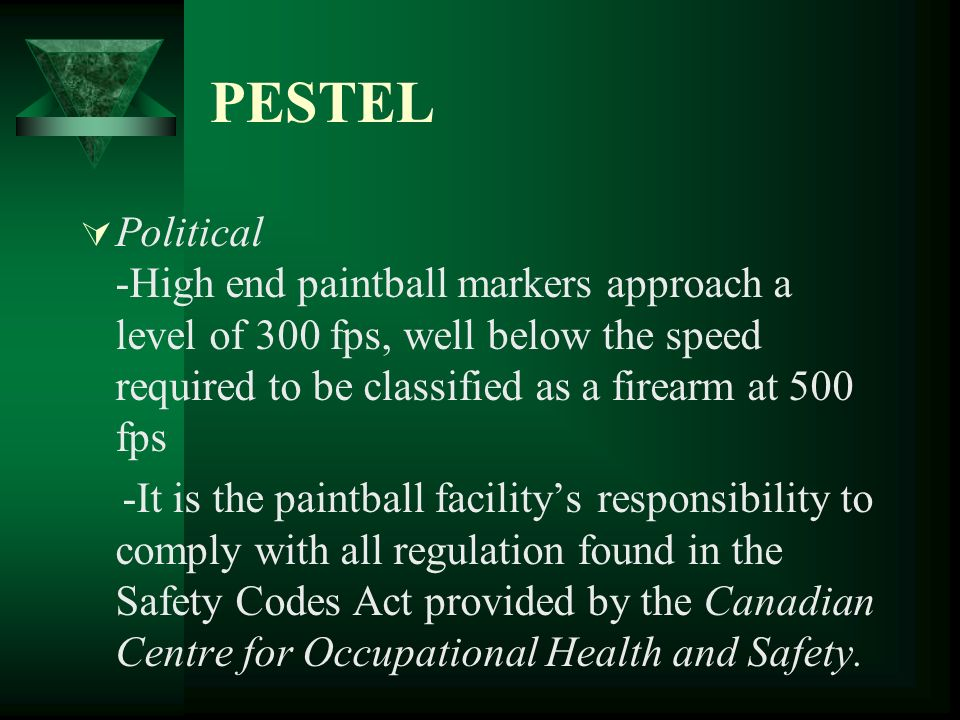 PESTEL Environmental -1987 discovery of soft gelatine capsule paintballs with water-based food dyes inside which are incredibly environmentally friendly -Minor environmental effects include the damaging nearby vegetation, players disturbing the wildlife, and some noise pollution -These disturbances are further prevented by having a buffer zone