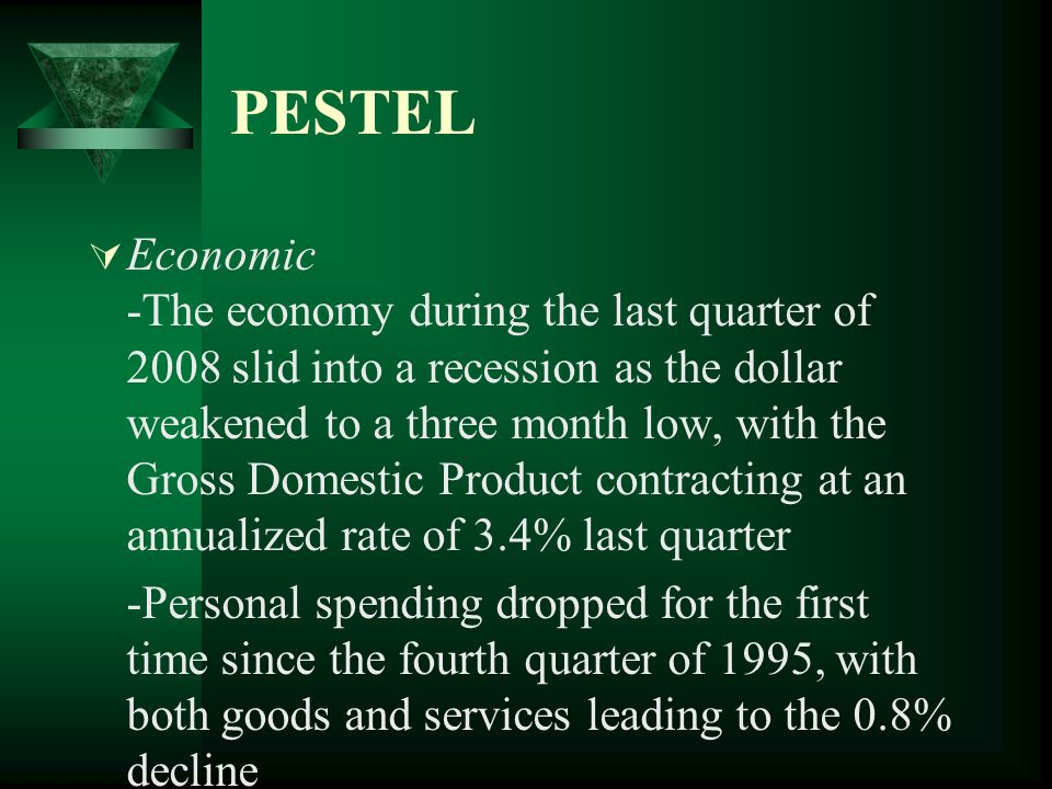 PESTEL Economic -The economy during the last quarter of 2008 slid into a recession as the dollar weakened to a three month low, with the Gross Domesti