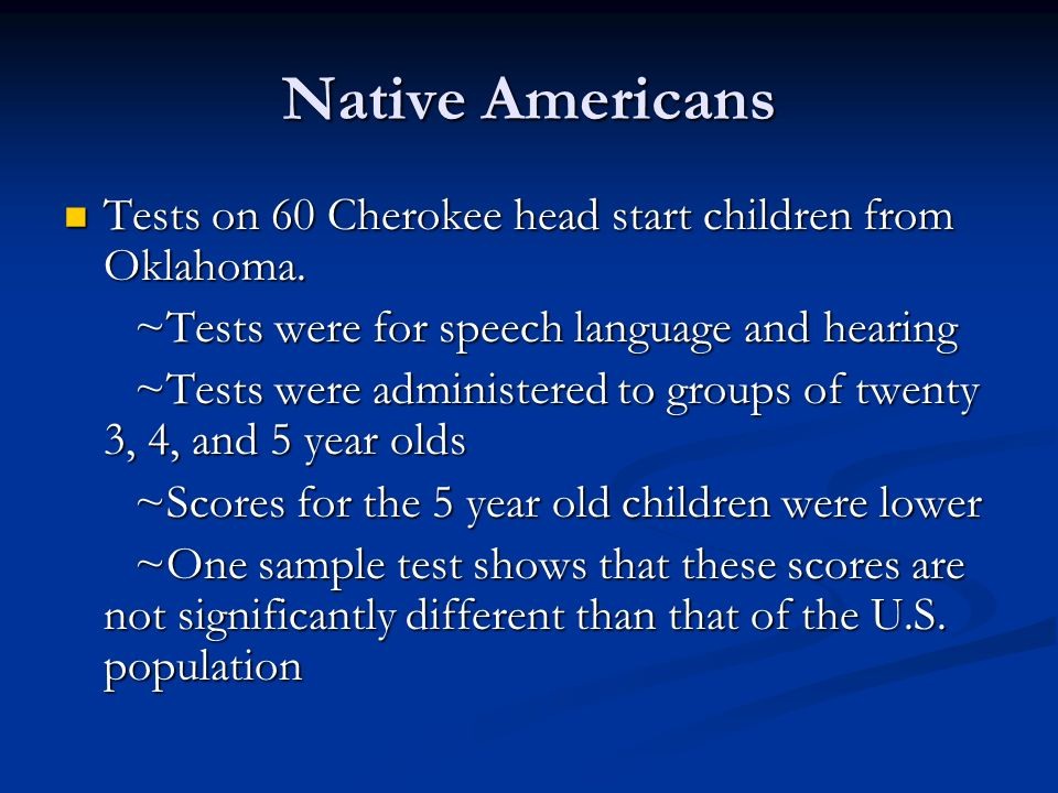 Native Americans Tests on 60 Cherokee head start children from Oklahoma. Tests on 60 Cherokee head start children from Oklahoma. ~Tests were for speec