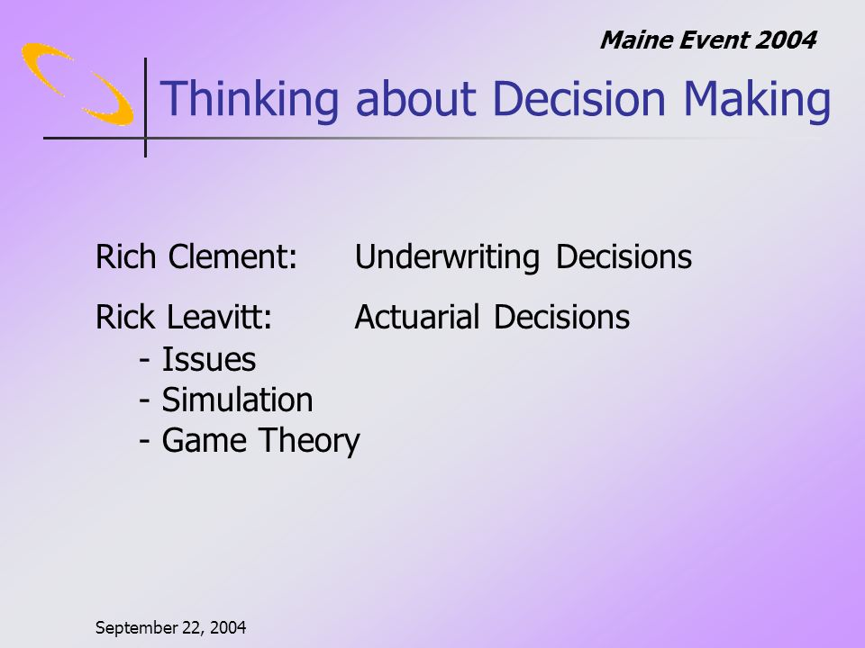 September 22, 2004 Maine Event 2004 2004 Disability Product Strategy 1.Slow and Steady Wins the Race -Develop Appropriate Pricing and Stay the Course -You might need investor and management education *** Strategy Options *** 2.Decisive and Aggressive -Identify Target Markets and Attack Aggressively -Fix Mistakes as you Go