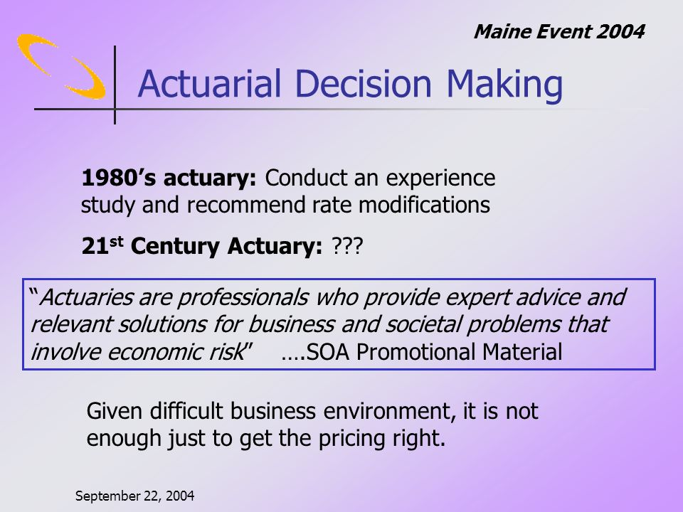 September 22, 2004 Maine Event 2004 Actuarial Decision Making 1980s actuary: Conduct an experience study and recommend rate modifications 21 st Century Actuary: .