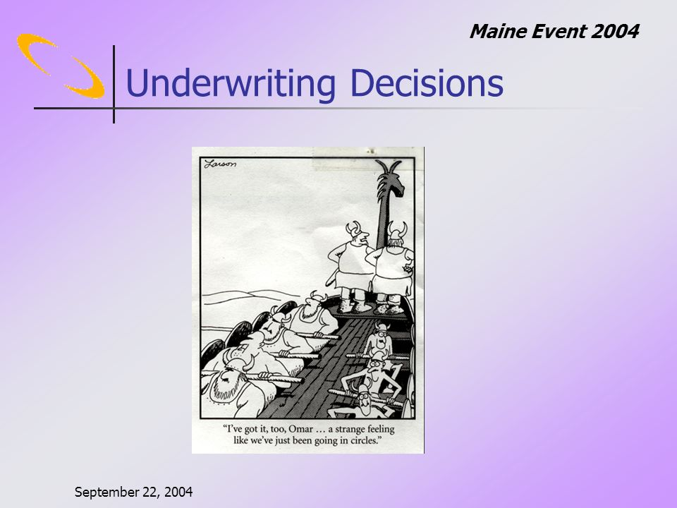 September 22, 2004 Maine Event 2004 Difficulties In Underwriting Limited to poor information Quick turnaround time Competition – Acquisition/Irrational Pricing Multiple Products Tenure of underwriters – size of accounts Economic conditions Evaluation periods are too short Most volatile time period
