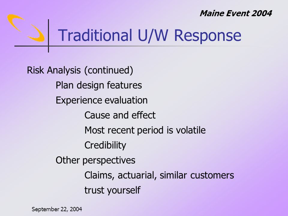 September 22, 2004 Maine Event 2004 New Approaches Track Decisions Competitive advantage Learn from your mistakes Evaluate # of claims Strategic direction Understand where you make money Maintain underwriting discipline – mistakes sell Hit them were they aint – Ty Cobb