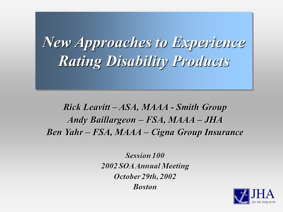 Rick Leavitt – ASA, MAAA - Smith Group Andy Baillargeon – FSA, MAAA – JHA Ben Yahr – FSA, MAAA – Cigna Group Insurance Session 100 2002 SOA Annual Meeting October 29th, 2002 Boston New Approaches to Experience Rating Disability Products