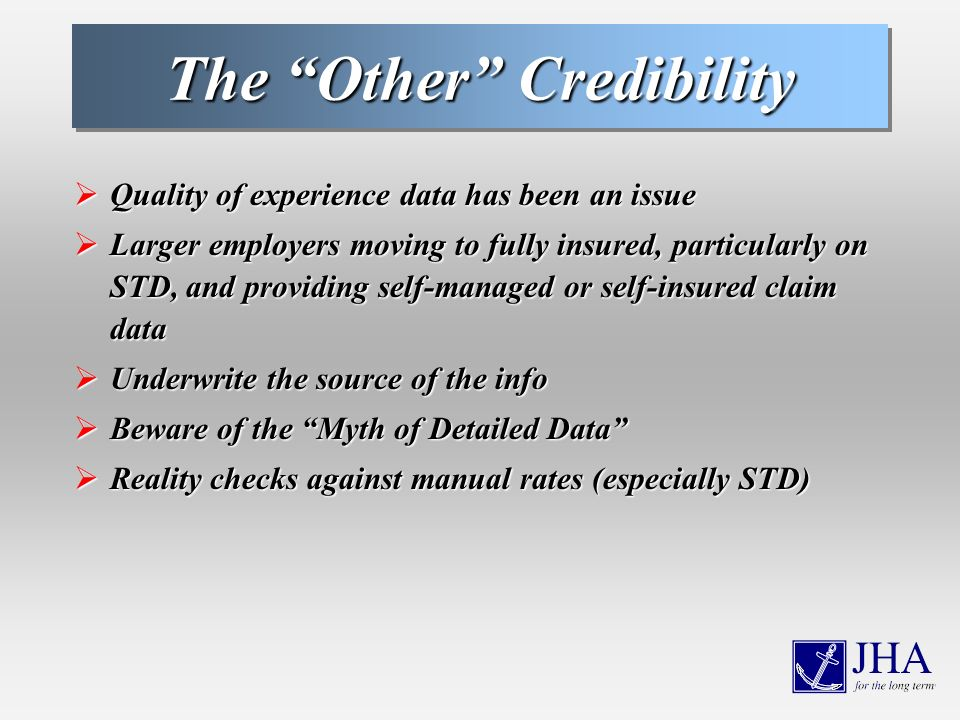 The Other Credibility Quality of experience data has been an issue Quality of experience data has been an issue Larger employers moving to fully insured, particularly on STD, and providing self-managed or self-insured claim data Larger employers moving to fully insured, particularly on STD, and providing self-managed or self-insured claim data Underwrite the source of the info Underwrite the source of the info Beware of the Myth of Detailed Data Beware of the Myth of Detailed Data Reality checks against manual rates (especially STD) Reality checks against manual rates (especially STD)
