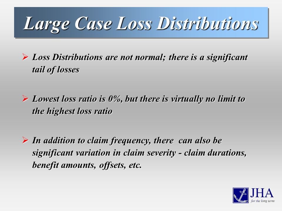 Large Case Loss Distributions Loss Distributions are not normal; there is a significant tail of losses Loss Distributions are not normal; there is a significant tail of losses Lowest loss ratio is 0%, but there is virtually no limit to the highest loss ratio Lowest loss ratio is 0%, but there is virtually no limit to the highest loss ratio In addition to claim frequency, there can also be significant variation in claim severity - claim durations, benefit amounts, offsets, etc.