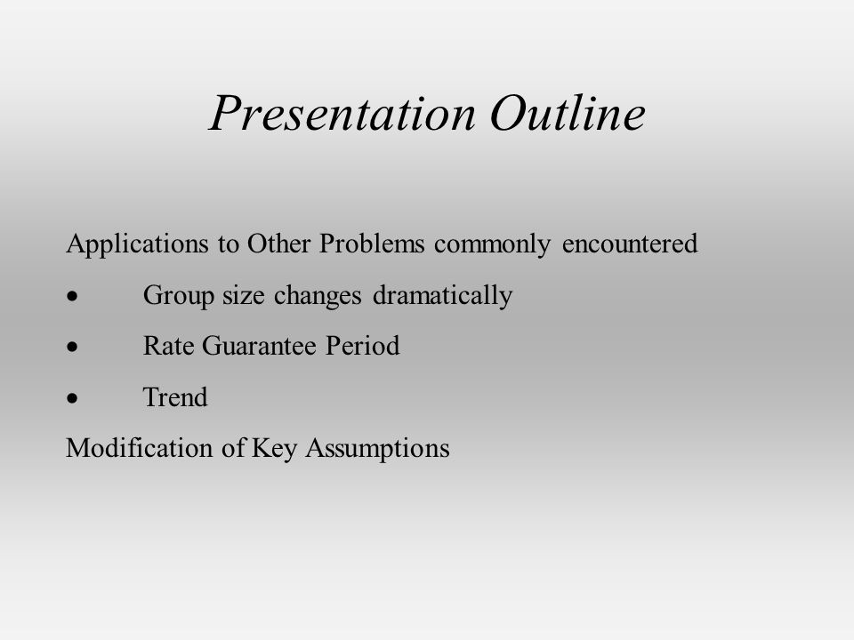 Presentation Outline Applications to Other Problems commonly encountered Group size changes dramatically Rate Guarantee Period Trend Modification of Key Assumptions