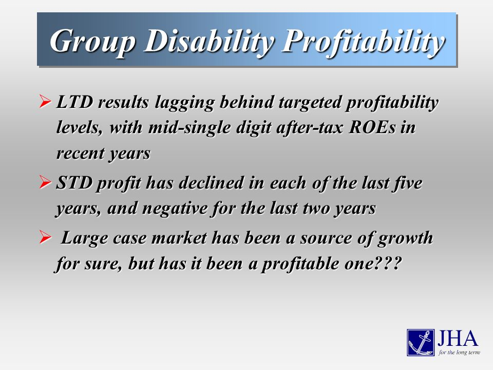 Group Disability Profitability LTD results lagging behind targeted profitability levels, with mid-single digit after-tax ROEs in recent years LTD results lagging behind targeted profitability levels, with mid-single digit after-tax ROEs in recent years STD profit has declined in each of the last five years, and negative for the last two years STD profit has declined in each of the last five years, and negative for the last two years Large case market has been a source of growth for sure, but has it been a profitable one .