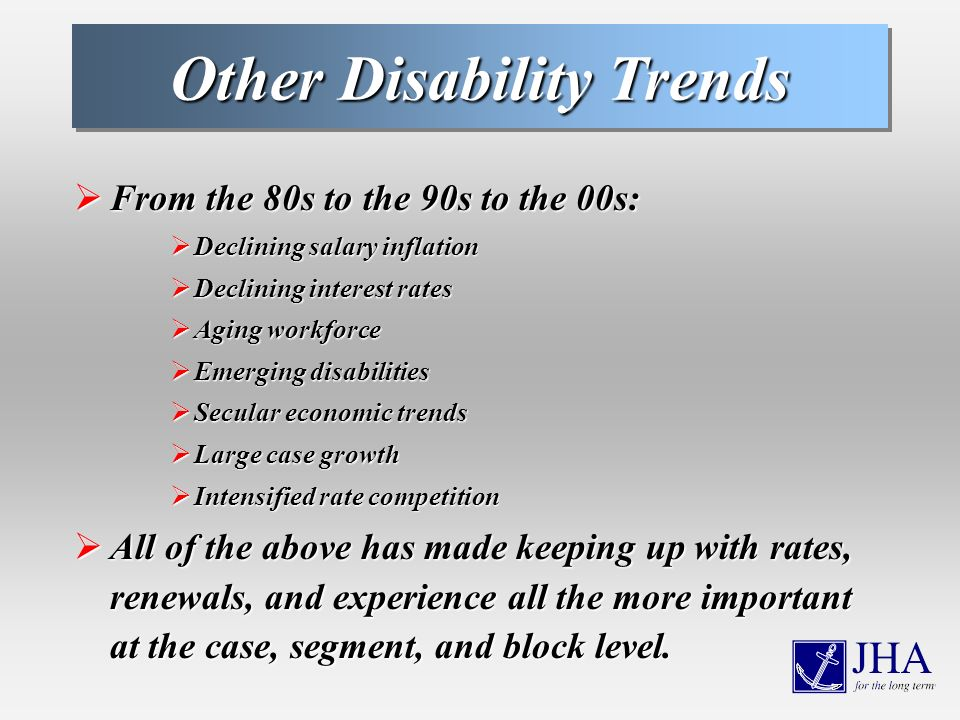 Other Disability Trends From the 80s to the 90s to the 00s: From the 80s to the 90s to the 00s: Declining salary inflation Declining salary inflation Declining interest rates Declining interest rates Aging workforce Aging workforce Emerging disabilities Emerging disabilities Secular economic trends Secular economic trends Large case growth Large case growth Intensified rate competition Intensified rate competition All of the above has made keeping up with rates, renewals, and experience all the more important at the case, segment, and block level.