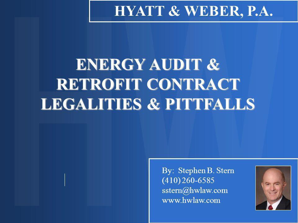 ENERGY AUDIT & RETROFIT CONTRACT LEGALITIES & PITTFALLS HYATT & WEBER, P.A. By: Stephen B. Stern (410) 260-6585 sstern@hwlaw.com www.hwlaw.com